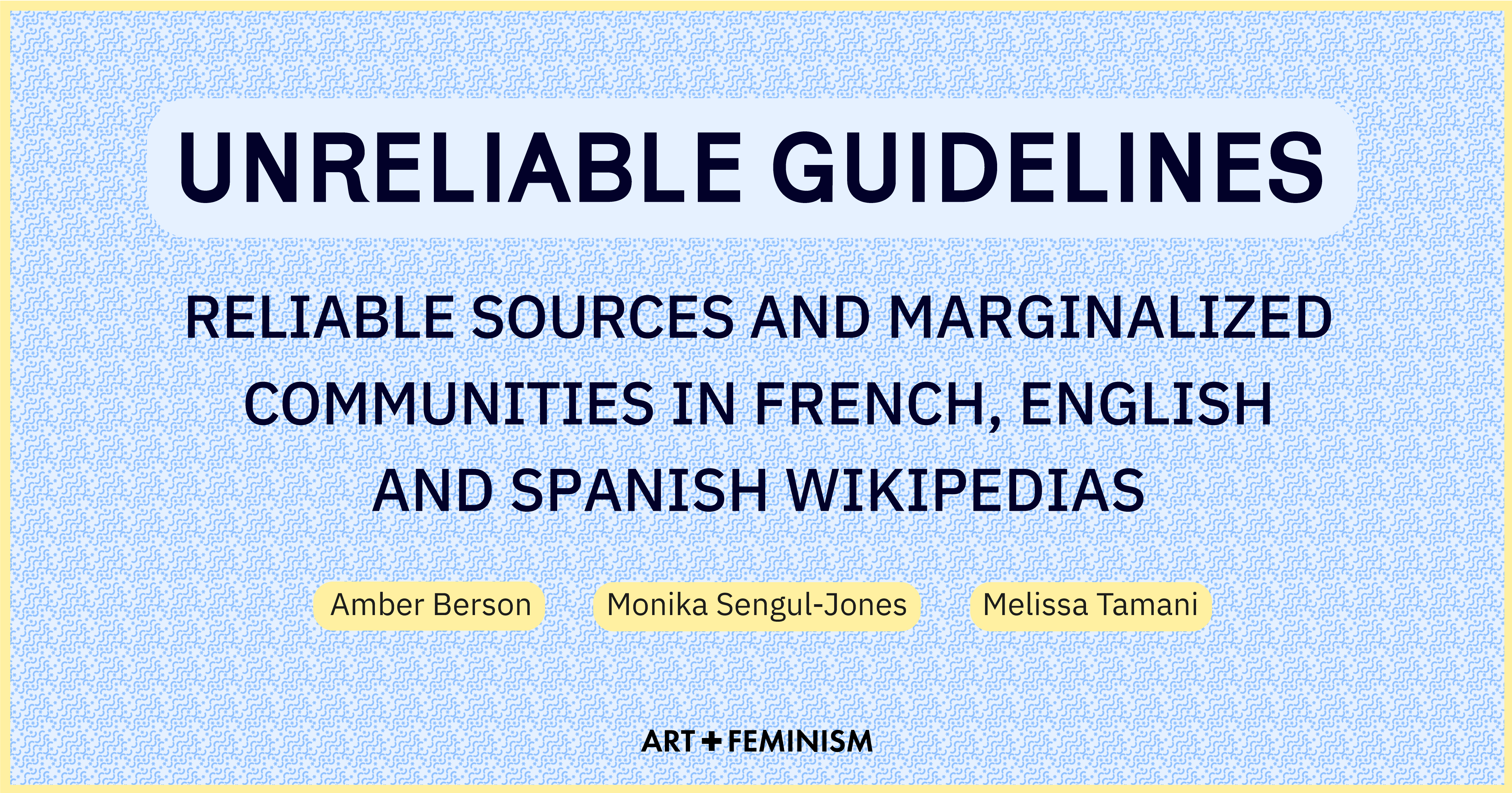 """Image with blue and white inside the envelope pattern background and a yellow outline.  Text in black reads in all caps: """"Unreliable Guidelines: Reliable Sources and marginalized communities in French, English and Spanish Wikipedia"""" in three yellow ovals beneath """"Amber Berson"""", """"Monika Sengul-Jones"""", and """"Melissa Tamani"""". The Art+Feminism logo is at the bottom."""